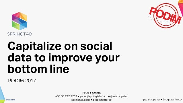 SPRINGTAB @szantopeter ● blog.szanto.co Capitalize on social data to improve your bottom line PODIM 2017 Péter ● Szántó +3...