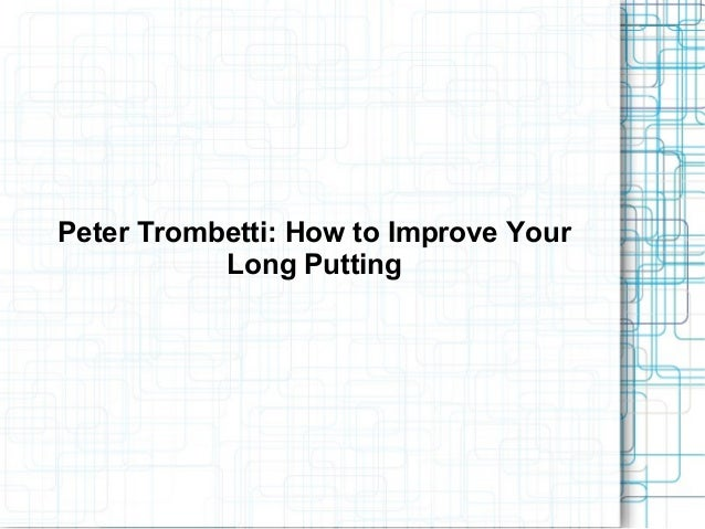 Peter Trombetti: How to Improve YourLong Putting
