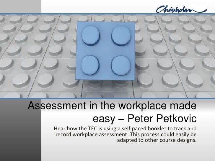 Assessment in the workplace made easy – Peter Petkovic<br />Hear how the TEC is using a self paced booklet to track and re...
