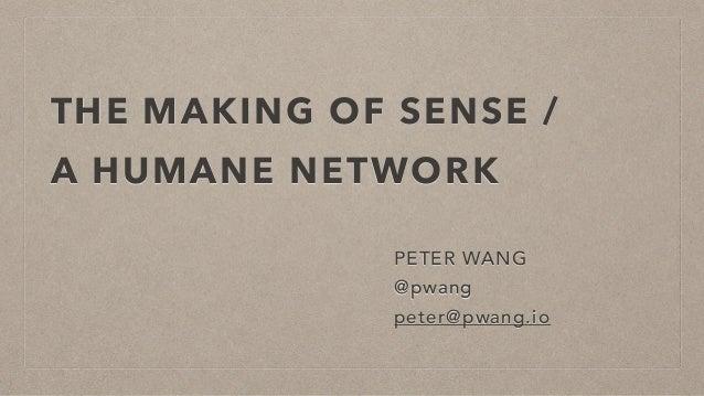 THE MAKING OF SENSE / A HUMANE NETWORK PETER WANG @pwang peter@pwang.io
