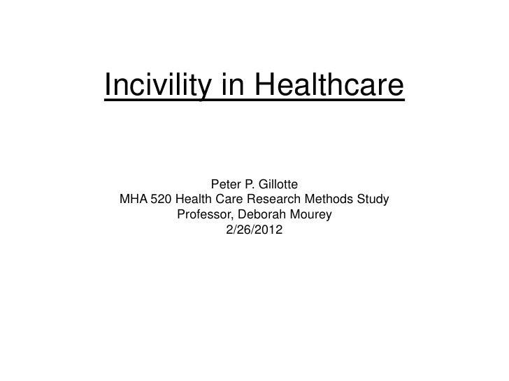 Incivility in Healthcare               Peter P. Gillotte MHA 520 Health Care Research Methods Study         Professor, Deb...