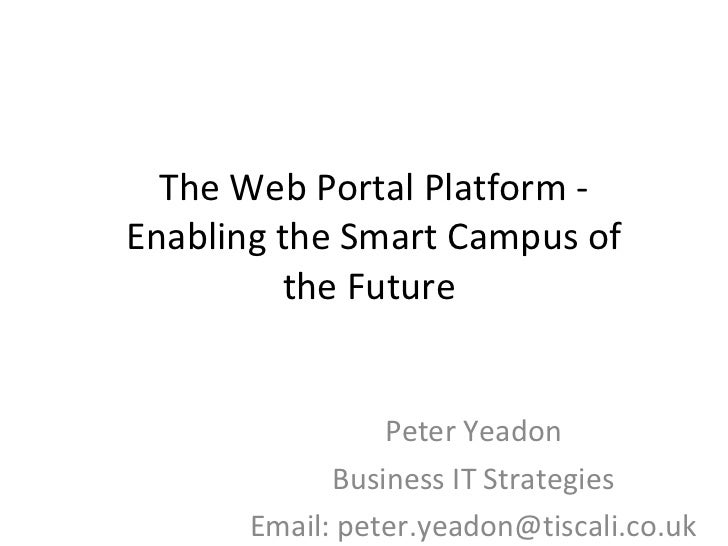 The Web Portal Platform - Enabling the Smart Campus of the Future  Peter Yeadon Business IT Strategies Email: peter.yeadon...