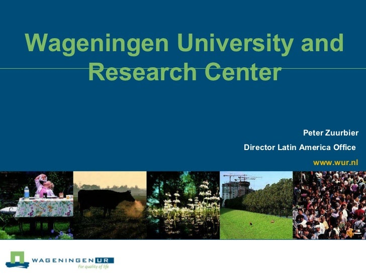 Wageningen University and Research Center Peter Zuurbier Director Latin America Office  www.wur.nl