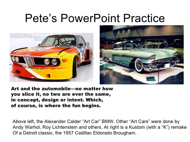 Pete's PowerPoint Practice Art and the automobile—no matter how you slice it, no two are ever the same, in concept, design...