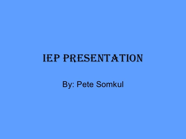 IEP presentation By: Pete Somkul