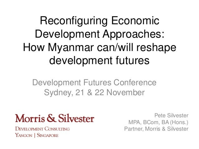 Reconfiguring Economic Development Approaches: How Myanmar can/will reshape development futures Development Futures Confer...