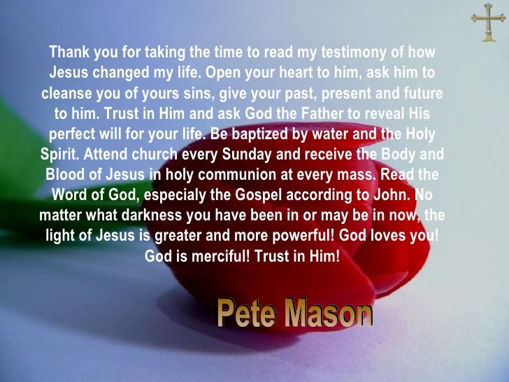Pete Mason Thank you for taking the time to read my testimony of how Jesus changed my life. Open your heart to Him, ask Hi...