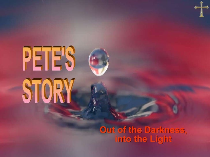 PETE'S  STORY Out of the Darkness, into the Light
