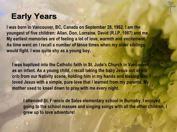 Early Years I was born in Vancouver, BC, Canada on September 28, 1962. I am the youngest of five children: Allan, Don, Lor...