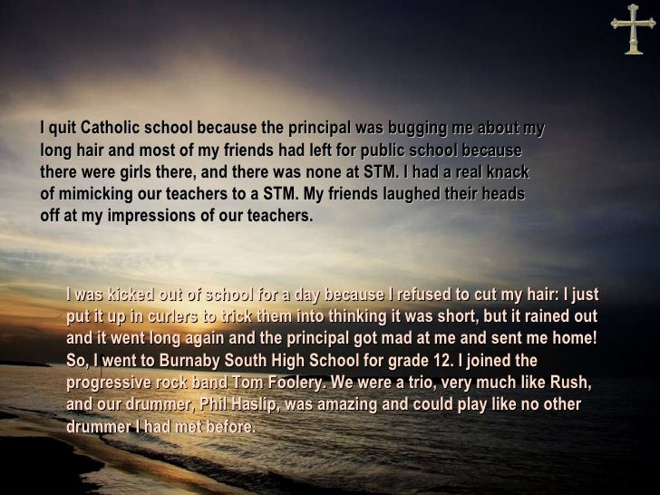 I quit Catholic school because the principal was bugging me about my long hair, and most of my friends had left for public...