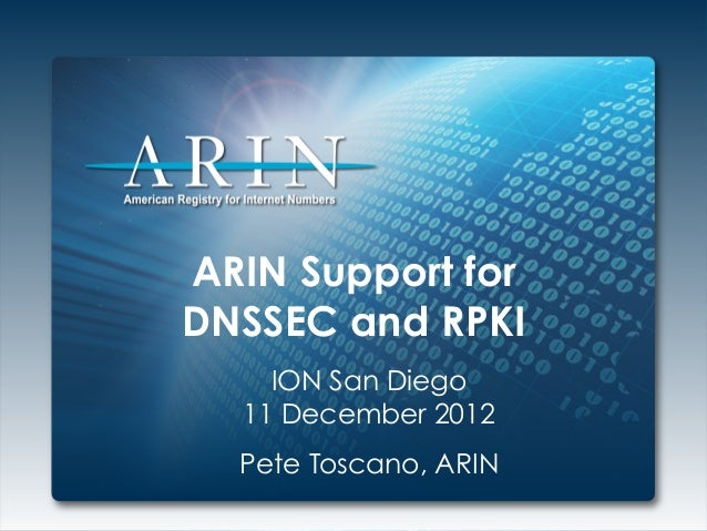 ARIN Support forDNSSEC and RPKI    ION San Diego  11 December 2012  Pete Toscano, ARIN
