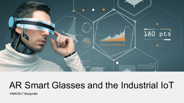 AR Smart Glasses and the Industrial IoT #AWE2017 @augmate