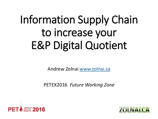 Information Supply Chain to increase your E&P Digital Quotient Andrew Zolnai www.zolnai.ca PETEX2016 Future Working Zone