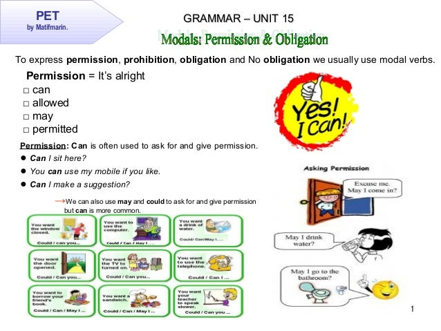 1 PET by Matifmarin. GRAMMAR – UNIT 15GRAMMAR – UNIT 15 Permission: Can is often used to ask for and give permission. ● Ca...