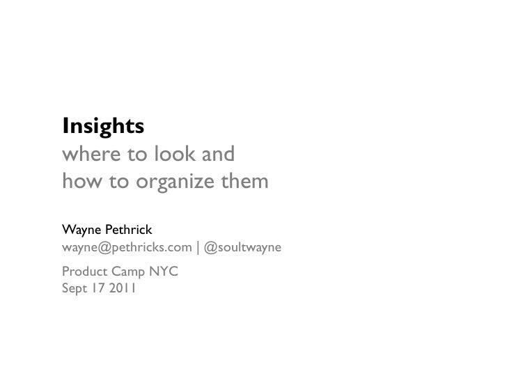 Insightswhere to look andhow to organize themWayne Pethrickwayne@pethricks.com   @soultwayneProduct Camp NYCSept 17 2011