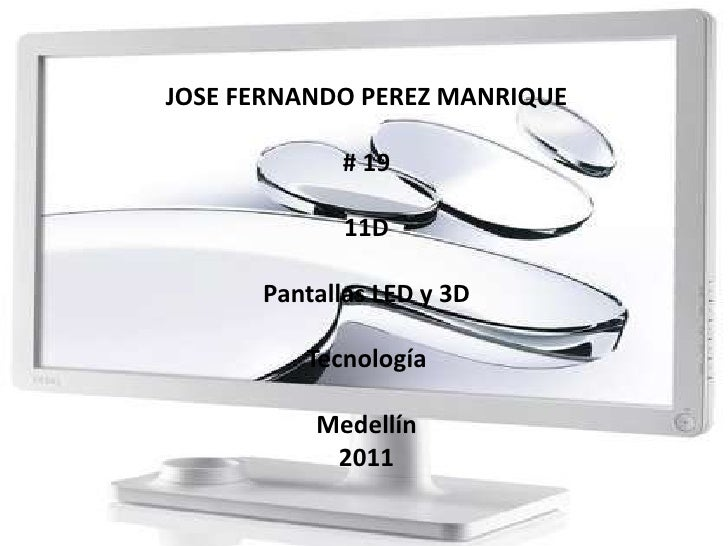 JOSE FERNANDO PEREZ MANRIQUE<br /># 19 <br />11D<br />Pantallas LED y 3D<br />Tecnología<br />Medellín <br />2011<br />