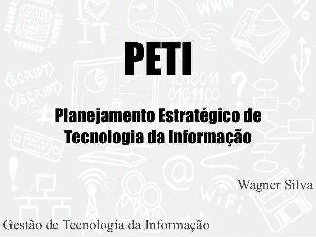 PETI  Planejamento Estratégico de  Tecnologia da Informação  Wagner Silva  Gestão de Tecnologia da Informação