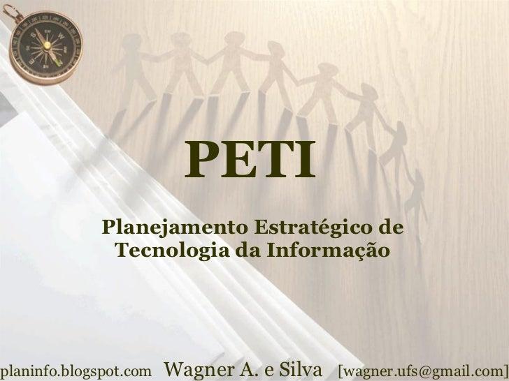 PETI               Planejamento Estratégico de                Tecnologia da Informação     planinfo.blogspot.com   Wagner ...