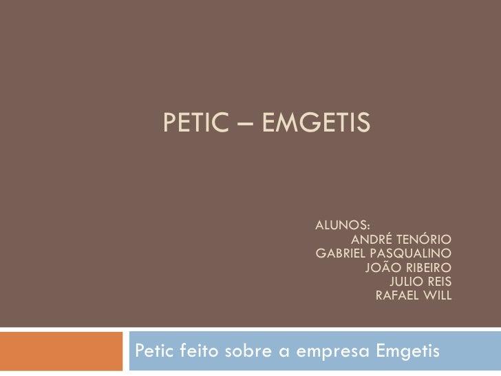 PETIC – EMGETIS Petic feito sobre a empresa Emgetis ALUNOS: ANDRÉ TENÓRIO GABRIEL PASQUALINO JOÃO RIBEIRO JULIO REIS RAFAE...