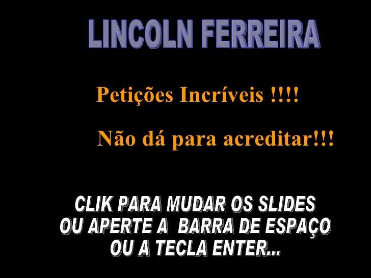 LINCOLN FERREIRA  Petições Incríveis !!!! Não dá para acreditar!!!   CLIK PARA MUDAR OS SLIDES OU APERTE A  BARRA DE ESPAÇ...