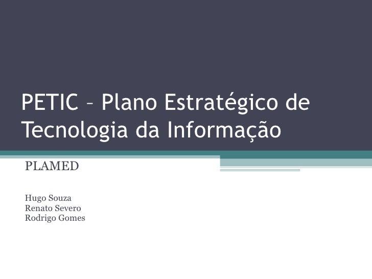 PETIC – Plano Estratégico de Tecnologia da Informação PLAMED  Hugo Souza Renato Severo Rodrigo Gomes