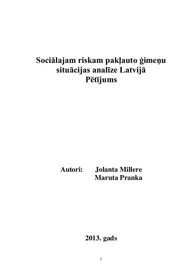 1 Sociālajam riskam pakļauto ģimeņu situācijas analīze Latvijā Pētījums Autori: Jolanta Millere Maruta Pranka 2013. gads