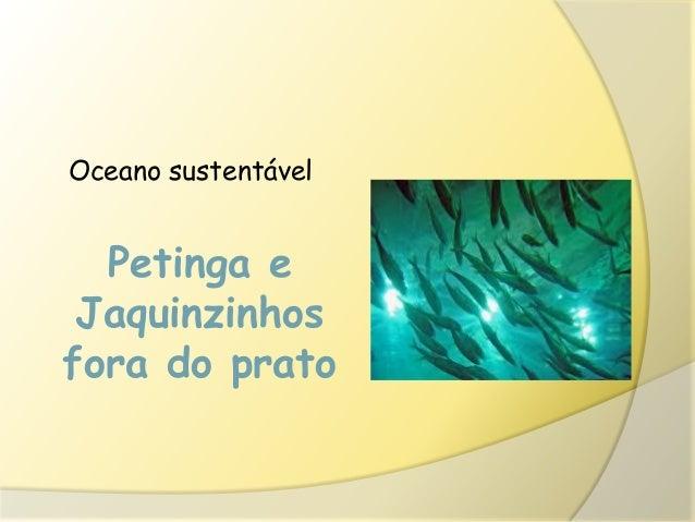Petinga eJaquinzinhosfora do pratoOceano sustentável