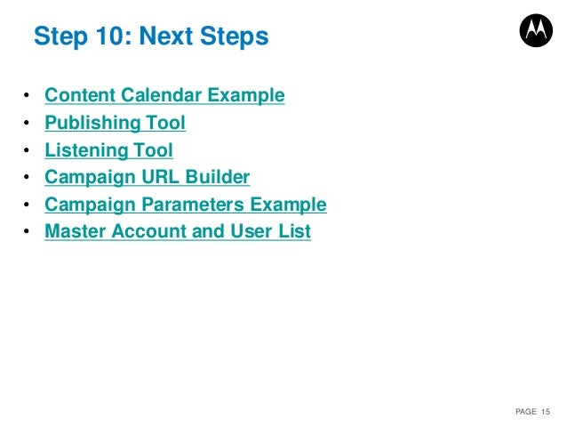 PAGE 15 Step 10: Next Steps • Content Calendar Example • Publishing Tool • Listening Tool • Campaign URL Builder • Campaig...