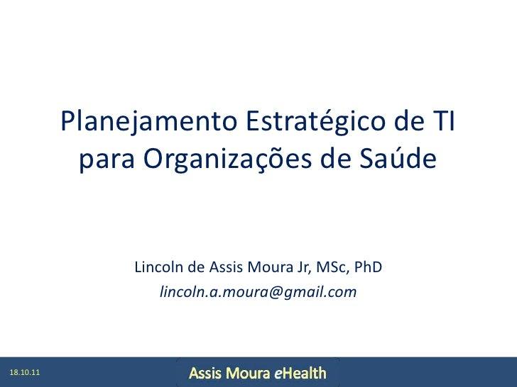 Planejamento Estratégico de TI para Organizações de Saúde<br />Lincoln de Assis Moura Jr, MSc, PhD<br />lincoln.a.moura@gm...