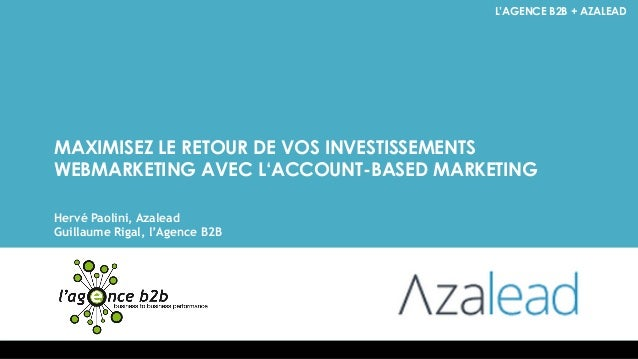 L'AGENCE B2B + AZALEAD  MAXIMISEZ LE RETOUR DE VOS INVESTISSEMENTS WEBMARKETING AVEC L'ACCOUNT-BASED MARKETING  Hervé Paol...