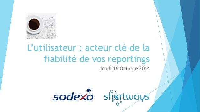 L'utilisateur : acteur clé de la fiabilité de vos reportings  Jeudi 16 Octobre 2014