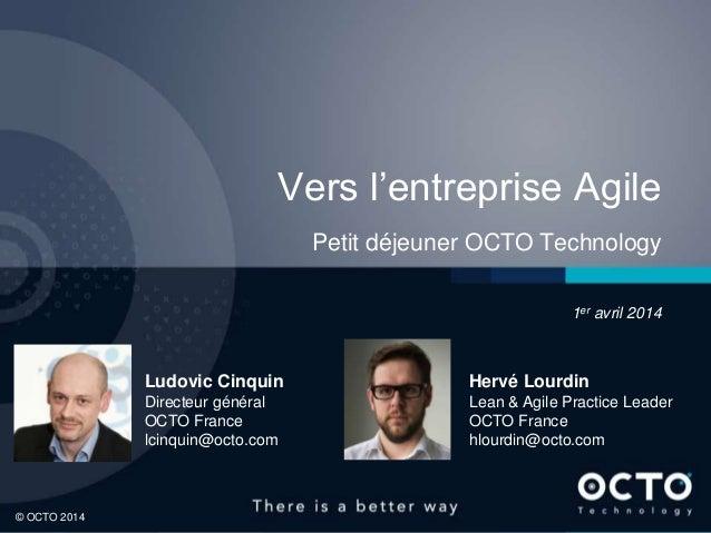 1 © OCTO 2014© OCTO 2014 Vers l'entreprise Agile Petit déjeuner OCTO Technology 1er avril 2014 Ludovic Cinquin Directeur g...