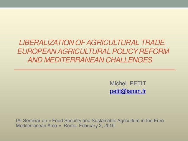 LIBERALIZATION OF AGRICULTURAL TRADE, EUROPEAN AGRICULTURAL POLICY REFORM AND MEDITERRANEAN CHALLENGES Michel PETIT petit@...