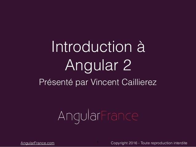 Copyright 2016 - Toute reproduction interditeAngularFrance.com Introduction à Angular 2 Présenté par Vincent Caillierez 1