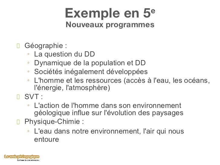Exemple en 5 e Nouveaux programmes <ul><li>Géographie :  </li></ul><ul><ul><li>La question du DD </li></ul></ul><ul><ul><l...
