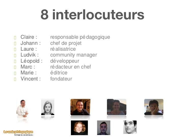 8 interlocuteurs <ul><li>Claire :  responsable pédagogique </li></ul><ul><li>Johann :  chef de projet </li></ul><ul><li>La...