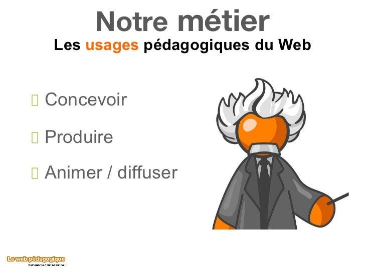 Notre  métier Les  usages  pédagogiques du Web <ul><li>Concevoir  </li></ul><ul><li>Produire  </li></ul><ul><li>Animer / d...