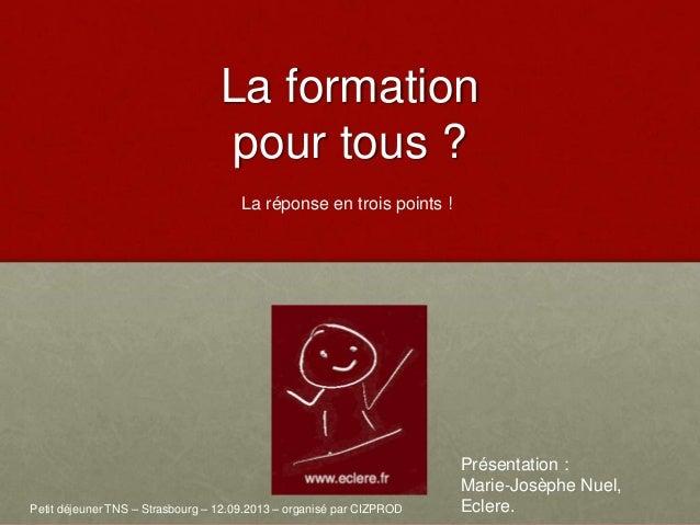 La formation pour tous ? Petit déjeuner TNS – Strasbourg – 12.09.2013 – organisé par CIZPROD Présentation : Marie-Josèphe ...