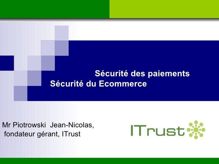 Sécurité des paiements Sécurité du Ecommerce Mr Piotrowski  Jean-Nicolas, fondateur gérant, ITrust