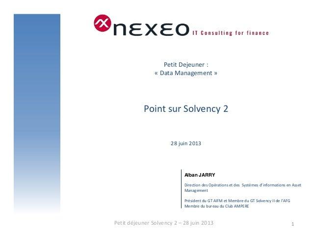 Petit Dejeuner : « Data Management » Point sur Solvency 2 28 juin 2013 Petit déjeuner Solvency 2 – 28 juin 2013 1 Alban JA...