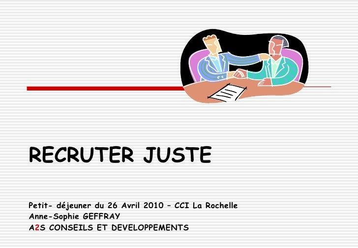 RECRUTER JUSTE Petit- déjeuner du 26 Avril 2010 – CCI La Rochelle Anne-Sophie GEFFRAY A 2 S CONSEILS ET DEVELOPPEMENTS