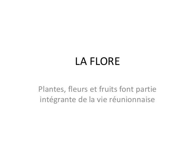 LA FLOREPlantes, fleurs et fruits font partieintégrante de la vie réunionnaise