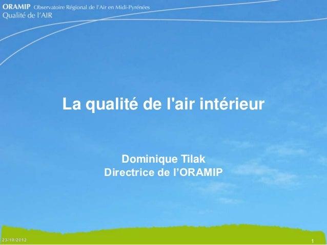 La qualité de lair intérieur         Dominique Tilak      Directrice de l'ORAMIP                                1
