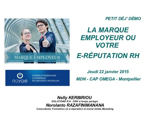PETIT DÉJ' DÉMO LA MARQUE EMPLOYEUR OU VOTRE E-RÉPUTATION RH Jeudi 22 janvier 2015 MDN - CAP OMEGA - Montpellier Nelly KER...