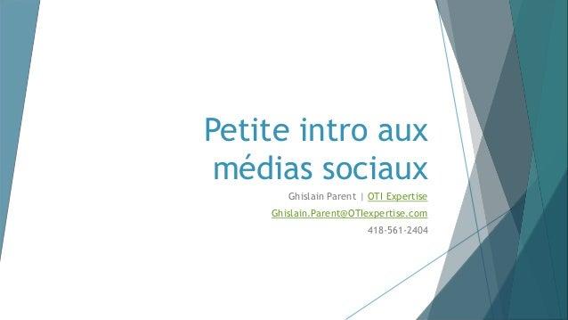 Petite intro aux médias sociaux Ghislain Parent | OTI Expertise Ghislain.Parent@OTIexpertise.com 418-561-2404