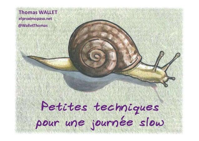 20/11/2016 1 Thomas WALLET elproximopaso.net @WalletThomas Petites techniques pour une journée slow