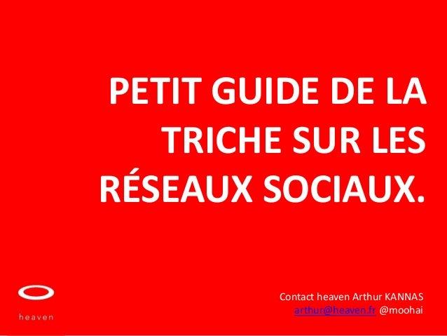 PETIT GUIDE DE LA   TRICHE SUR LESRÉSEAUX SOCIAUX.         Contact heaven Arthur KANNAS            arthur@heaven.fr @moohai