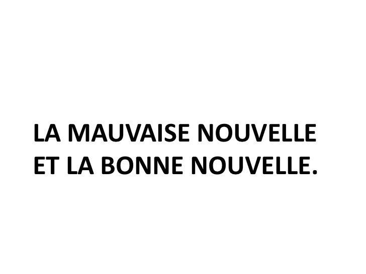 LA MAUVAISE NOUVELLEET LA BONNE NOUVELLE.