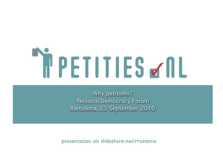 Why petitions?      Personal Democracy Forum    Barcelona, 23 September 2010     presentation on slideshare.net/rrustema