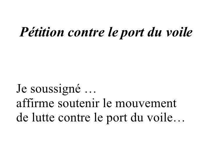 Pétition contre le port du voile Je soussigné … affirme soutenir le mouvement de lutte contre le port du voile…